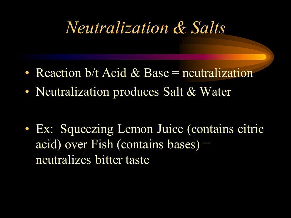 Neutralization & Salts Reaction b/t Acid & Base = neutralization Neutralization produces Salt & Water Ex: Squeezing Lemon Juice (contains citric acid) over Fish (contains bases) = neutralizes bitter taste