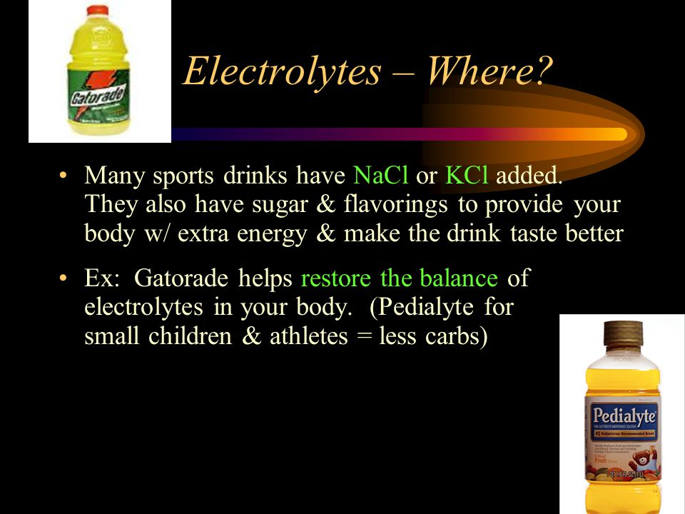 Electrolytes – Where. Many sports drinks have NaCl or KCl added.