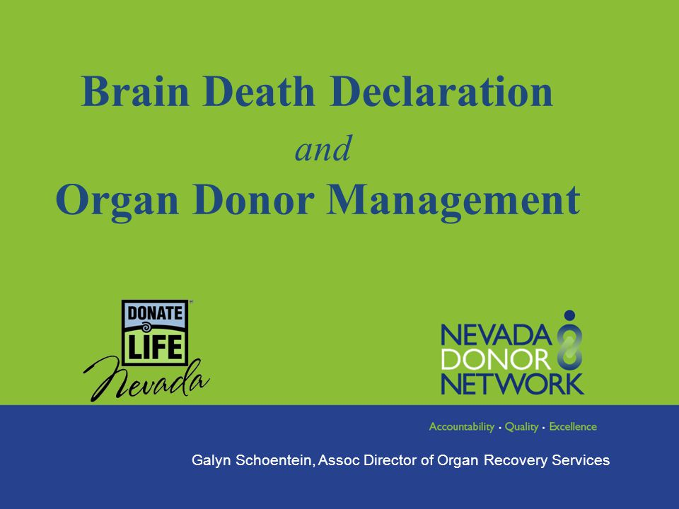 Brain Death Declaration and Organ Donor Management Galyn Schoentein, Assoc Director of Organ Recovery Services