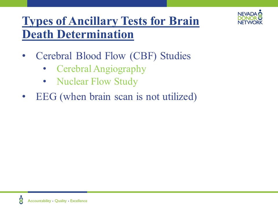 Types of Ancillary Tests for Brain Death Determination Cerebral Blood Flow (CBF) Studies Cerebral Angiography Nuclear Flow Study EEG (when brain scan is not utilized)