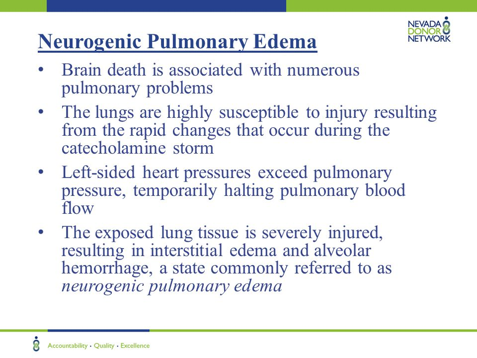 Neurogenic Pulmonary Edema Brain death is associated with numerous pulmonary problems The lungs are highly susceptible to injury resulting from the rapid changes that occur during the catecholamine storm Left-sided heart pressures exceed pulmonary pressure, temporarily halting pulmonary blood flow The exposed lung tissue is severely injured, resulting in interstitial edema and alveolar hemorrhage, a state commonly referred to as neurogenic pulmonary edema