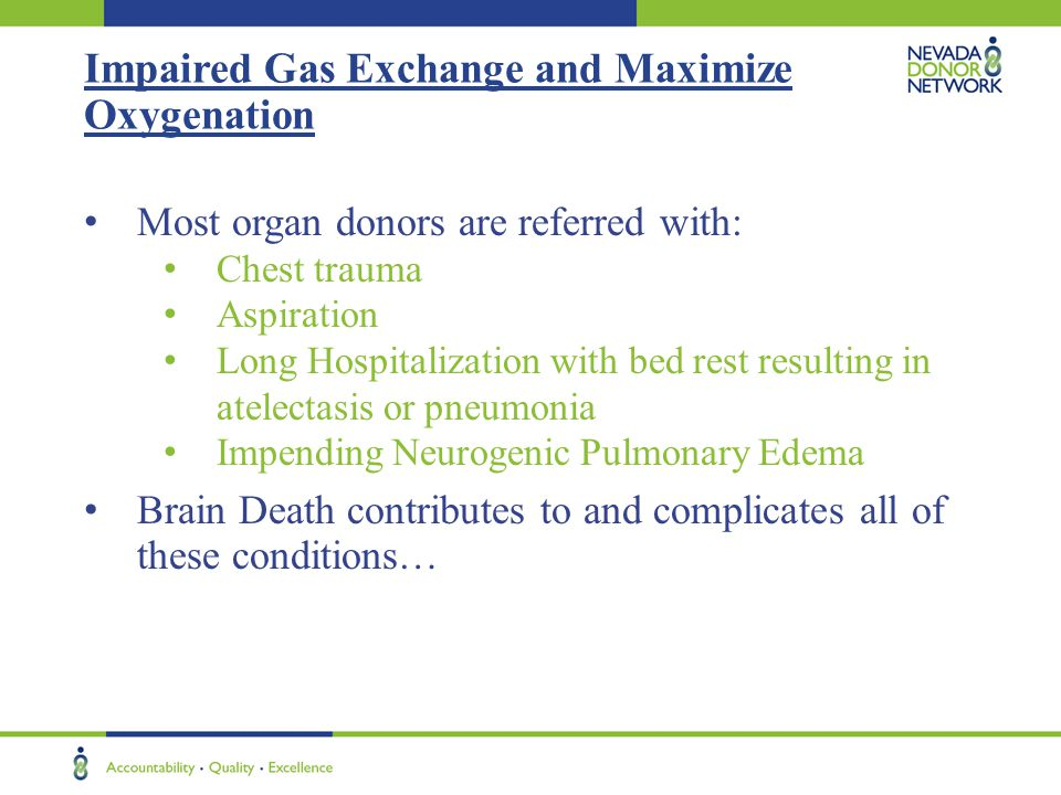 Impaired Gas Exchange and Maximize Oxygenation Most organ donors are referred with: Chest trauma Aspiration Long Hospitalization with bed rest resulting in atelectasis or pneumonia Impending Neurogenic Pulmonary Edema Brain Death contributes to and complicates all of these conditions…