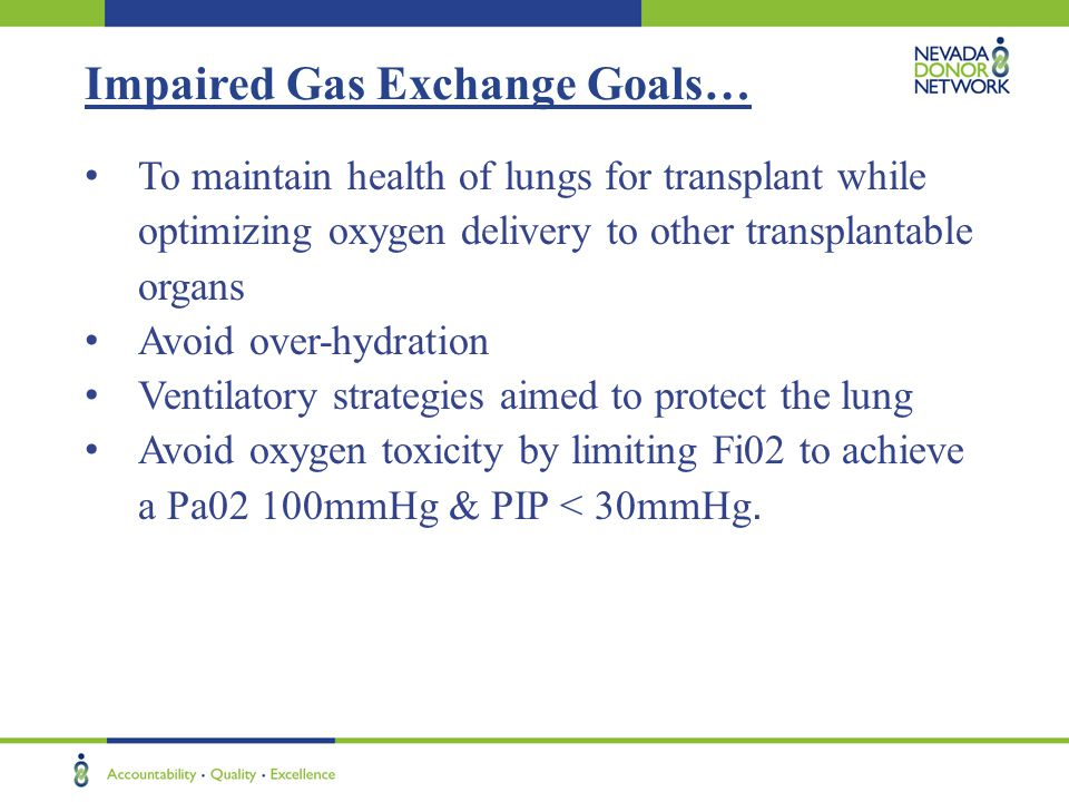 Impaired Gas Exchange Goals… To maintain health of lungs for transplant while optimizing oxygen delivery to other transplantable organs Avoid over-hyd