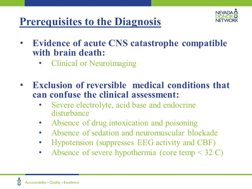 Prerequisites to the Diagnosis Evidence of acute CNS catastrophe compatible with brain death: Clinical or Neuroimaging Exclusion of reversible medical