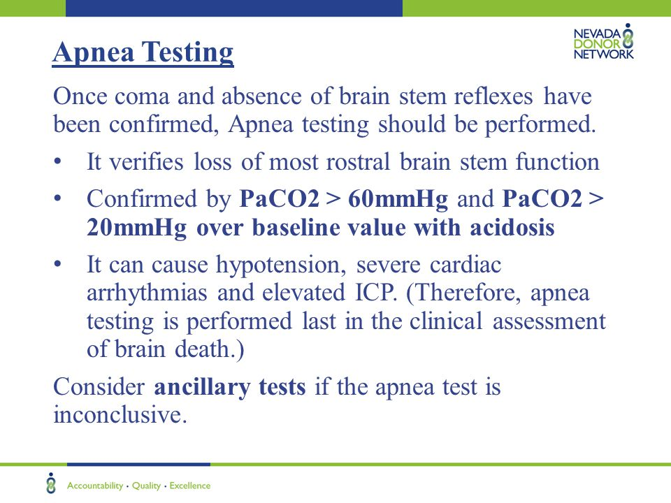 Apnea Testing Once coma and absence of brain stem reflexes have been confirmed, Apnea testing should be performed. It verifies loss of most rostral br