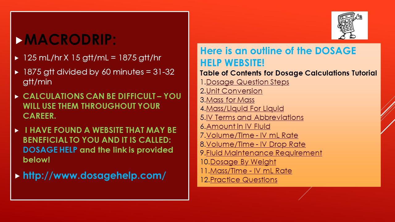  MACRODRIP:  125 mL/hr X 15 gtt/mL = 1875 gtt/hr  1875 gtt divided by 60 minutes = 31-32 gtt/min  CALCULATIONS CAN BE DIFFICULT – YOU WILL USE THE