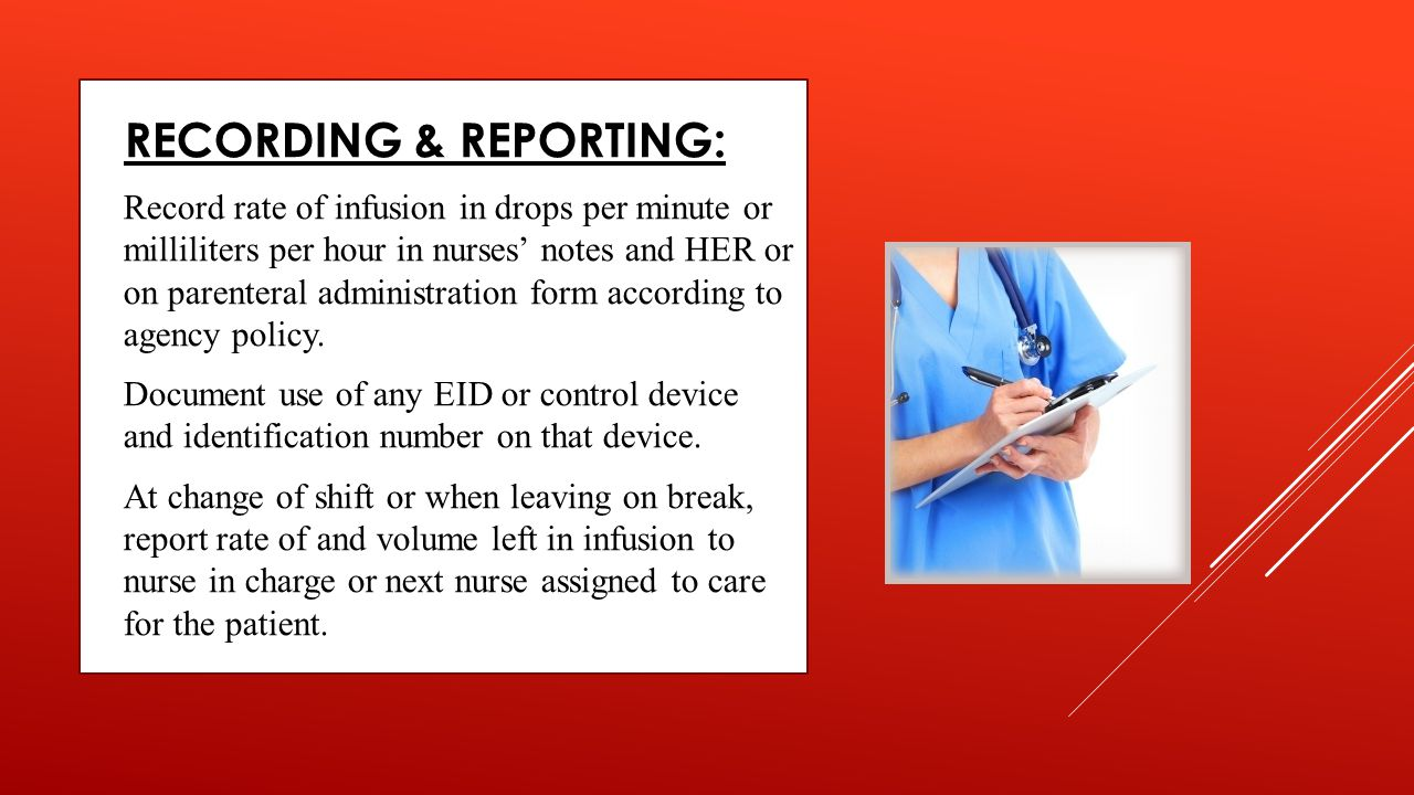  RECORDING & REPORTING:  Record rate of infusion in drops per minute or milliliters per hour in nurses' notes and HER or on parenteral administratio