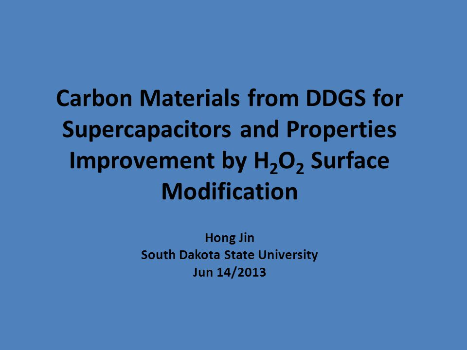 Carbon Materials from DDGS for Supercapacitors and Properties Improvement by H 2 O 2 Surface Modification Hong Jin South Dakota State University Jun 14/2013