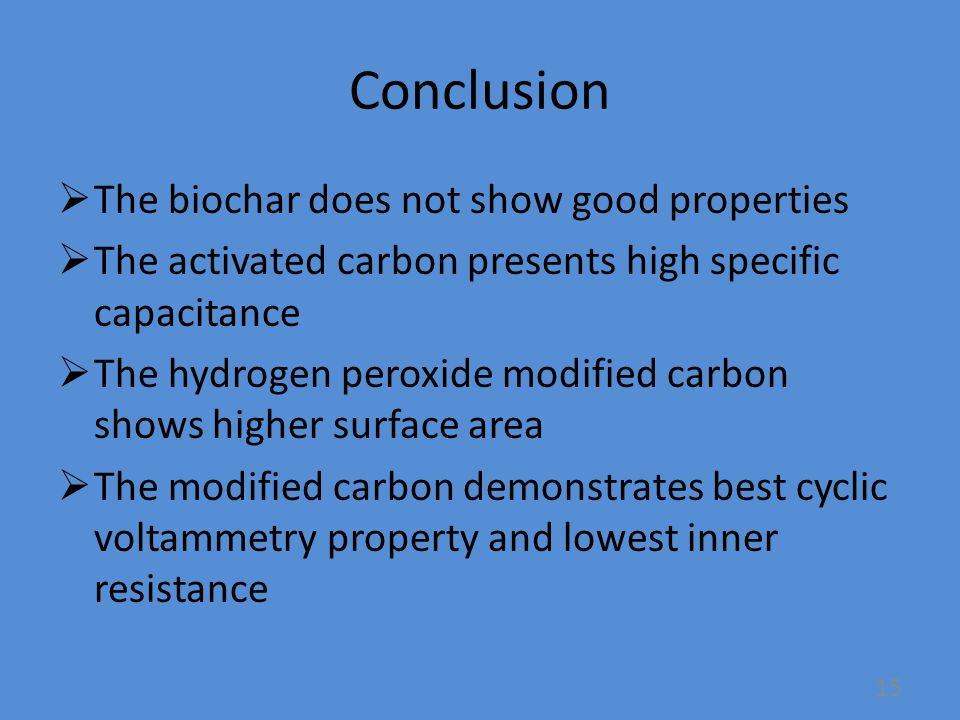 Conclusion 15  The biochar does not show good properties  The activated carbon presents high specific capacitance  The hydrogen peroxide modified carbon shows higher surface area  The modified carbon demonstrates best cyclic voltammetry property and lowest inner resistance