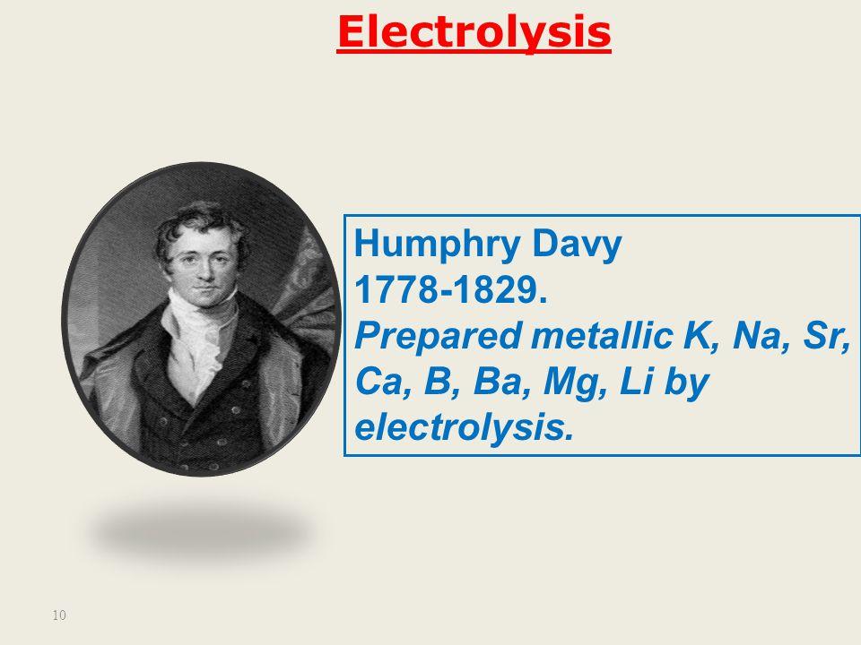 10 Humphry Davy 1778-1829.Prepared metallic K, Na, Sr, Ca, B, Ba, Mg, Li by electrolysis.