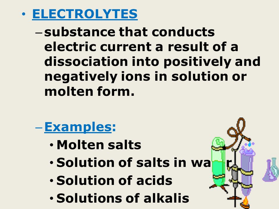 ELECTROLYTES – substance that conducts electric current a result of a dissociation into positively and negatively ions in solution or molten form.