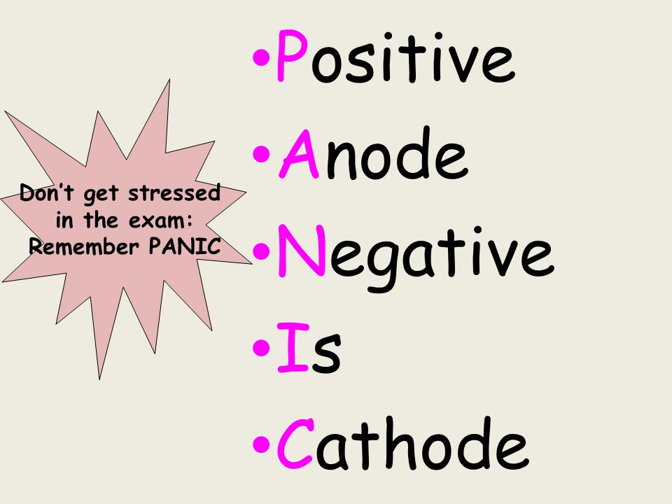 Positive Anode Negative Is Cathode Don't get stressed in the exam: Remember PANIC