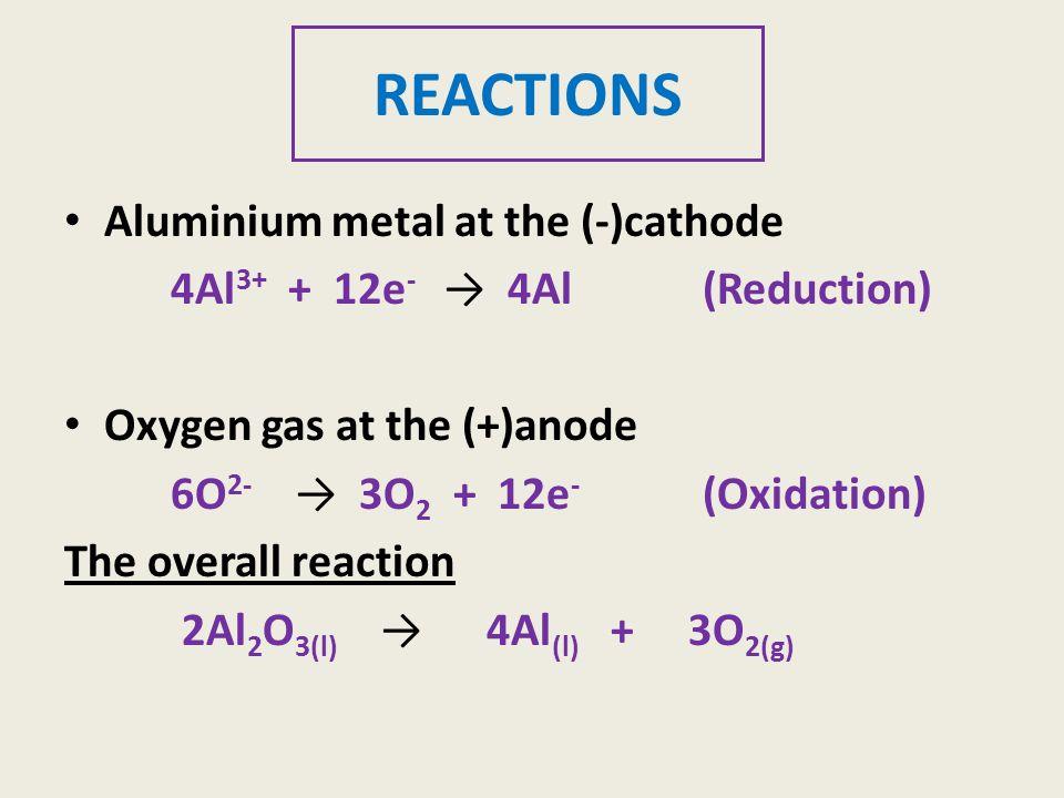 REACTIONS Aluminium metal at the (-)cathode 4Al 3+ + 12e - → 4Al (Reduction) Oxygen gas at the (+)anode 6O 2- → 3O 2 + 12e - (Oxidation) The overall reaction 2Al 2 O 3(l) → 4Al (l) + 3O 2(g)