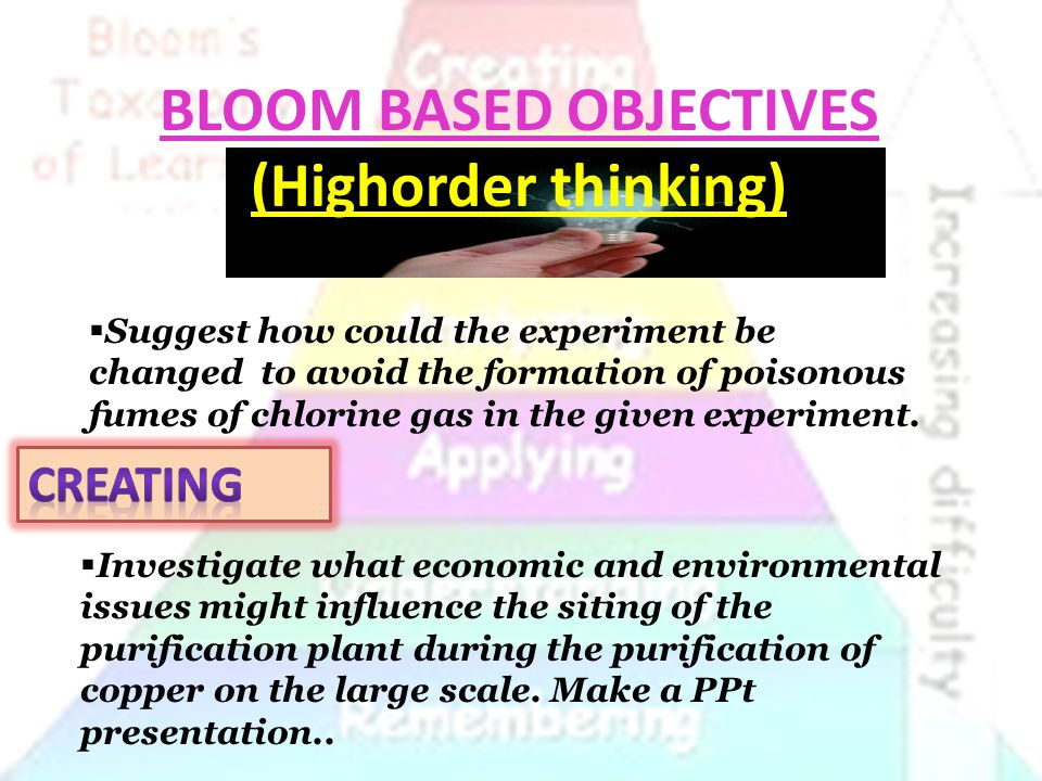 BLOOM BASED OBJECTIVES (Highorder thinking)  Suggest how could the experiment be changed to avoid the formation of poisonous fumes of chlorine gas in the given experiment.