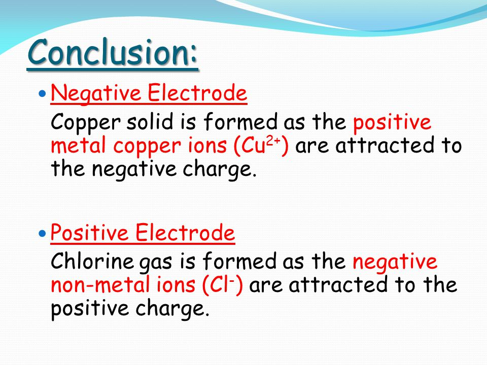 Conclusion: Negative Electrode Copper solid is formed as the positive metal copper ions (Cu 2+ ) are attracted to the negative charge. Positive Electr
