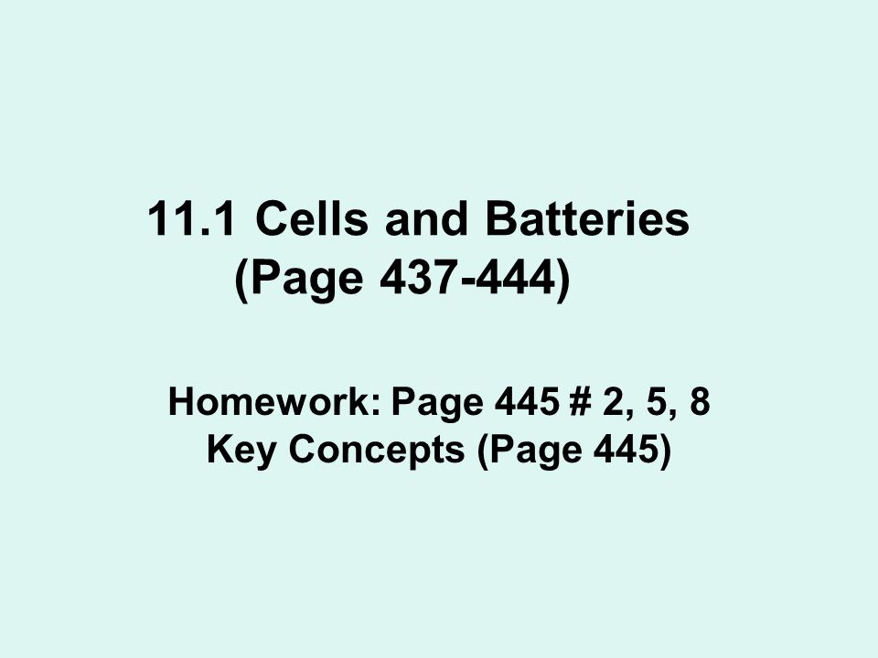 11.1 Cells and Batteries (Page 437-444) Homework: Page 445 # 2, 5, 8 Key Concepts (Page 445)