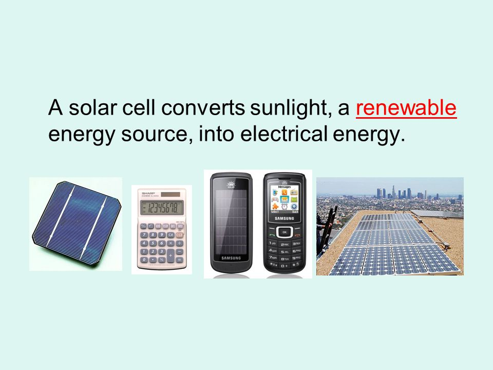 A solar cell converts sunlight, a renewable energy source, into electrical energy.