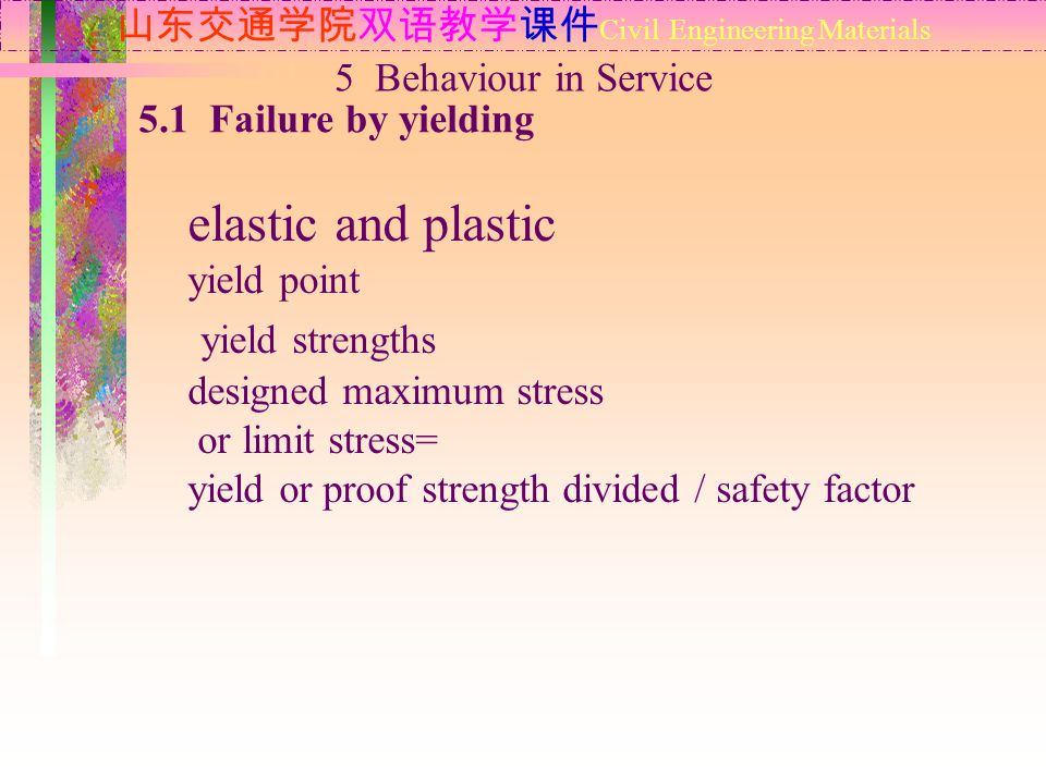 山东交通学院双语教学课件 Civil Engineering Materials 5.1 Failure by yielding 5 Behaviour in Service elastic and plastic yield point yield strengths designed maximum stress or limit stress= yield or proof strength divided / safety factor