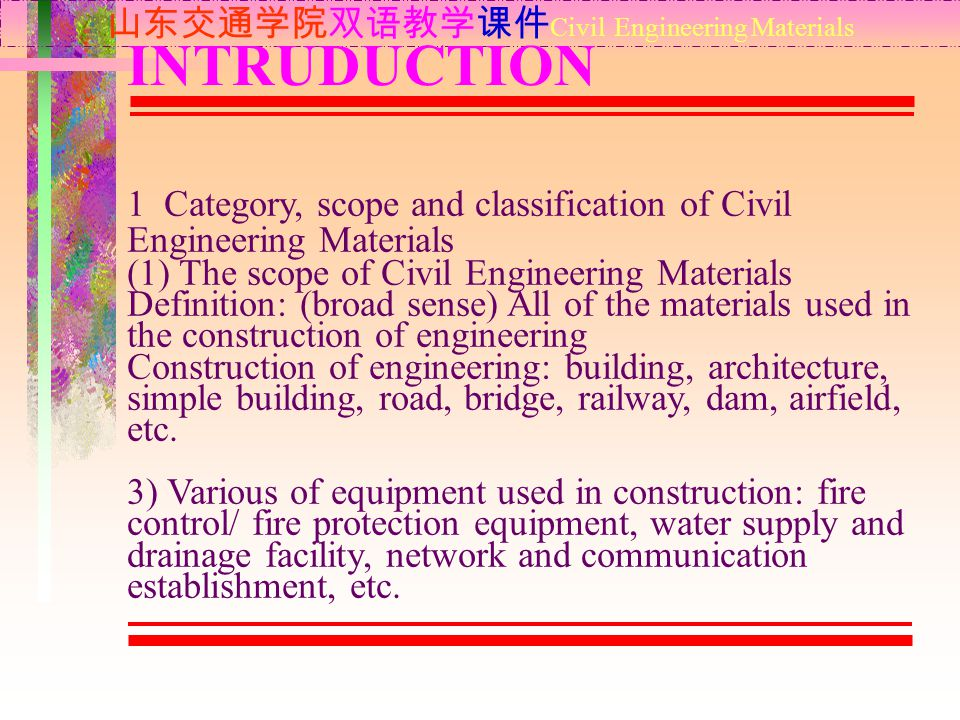 1 Category, scope and classification of Civil Engineering Materials (1) The scope of Civil Engineering Materials Definition: (broad sense) All of the materials used in the construction of engineering Construction of engineering: building, architecture, simple building, road, bridge, railway, dam, airfield, etc.