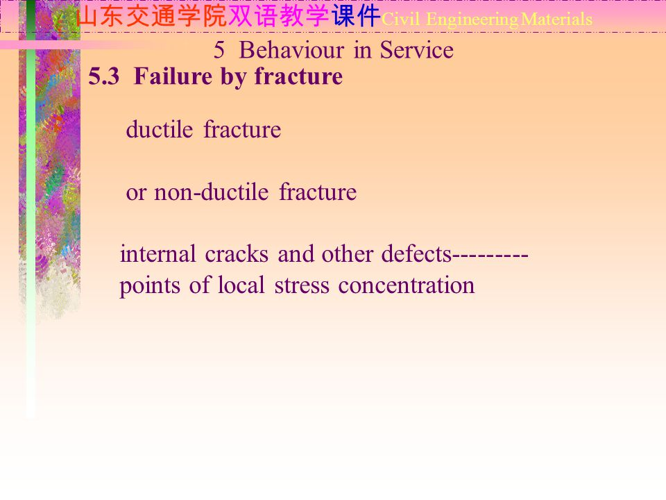山东交通学院双语教学课件 Civil Engineering Materials 5.3 Failure by fracture 5 Behaviour in Service ductile fracture or non-ductile fracture internal cracks and other defects--------- points of local stress concentration