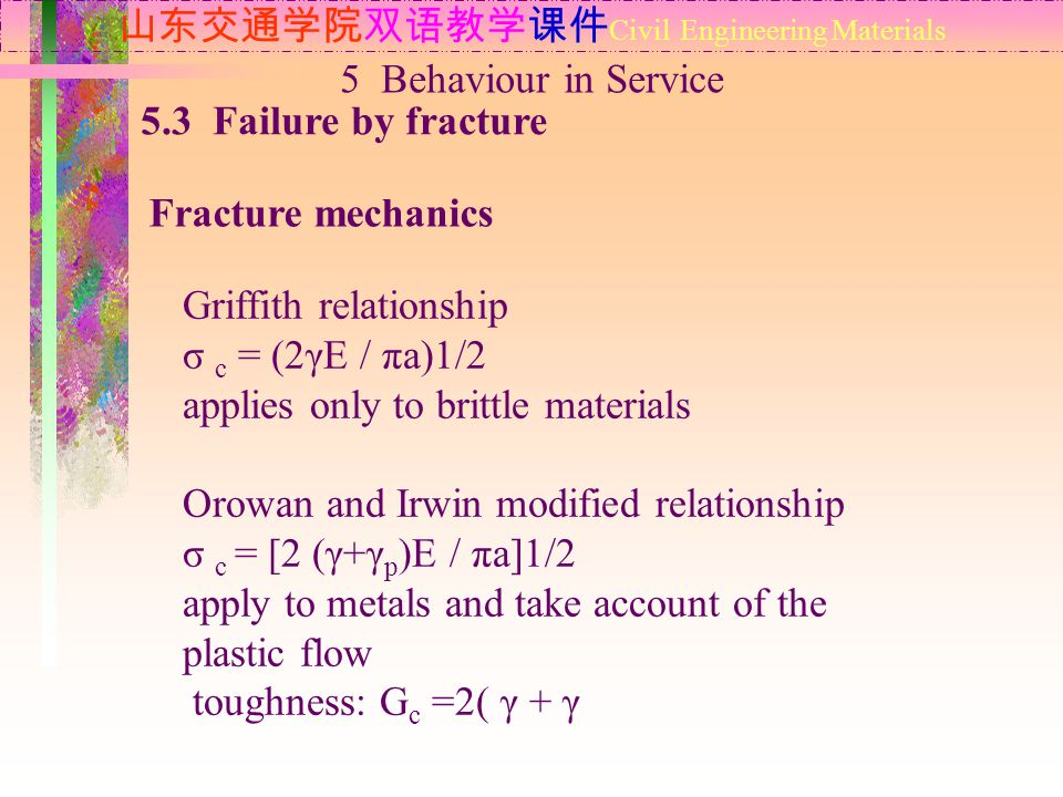 山东交通学院双语教学课件 Civil Engineering Materials 5.3 Failure by fracture Fracture mechanics 5 Behaviour in Service Griffith relationship σ c = (2γE / πa)1/2 applies only to brittle materials Orowan and Irwin modified relationship σ c = [2 (γ+γ p )E / πa]1/2 apply to metals and take account of the plastic flow toughness: G c =2( γ + γ