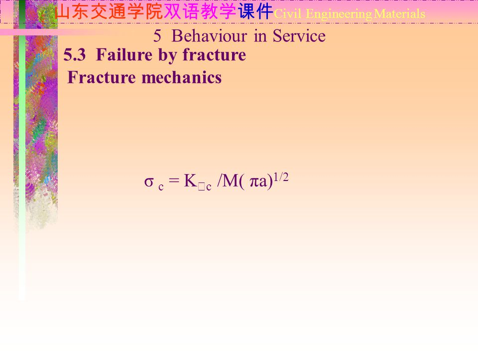 山东交通学院双语教学课件 Civil Engineering Materials 5.3 Failure by fracture Fracture mechanics 5 Behaviour in Service σ c = K Ⅰ c /M( πa) 1/2