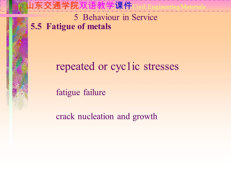 山东交通学院双语教学课件 Civil Engineering Materials 5.5 Fatigue of metals 5 Behaviour in Service repeated or cyc1ic stresses fatigue failure crack nucleation and growth
