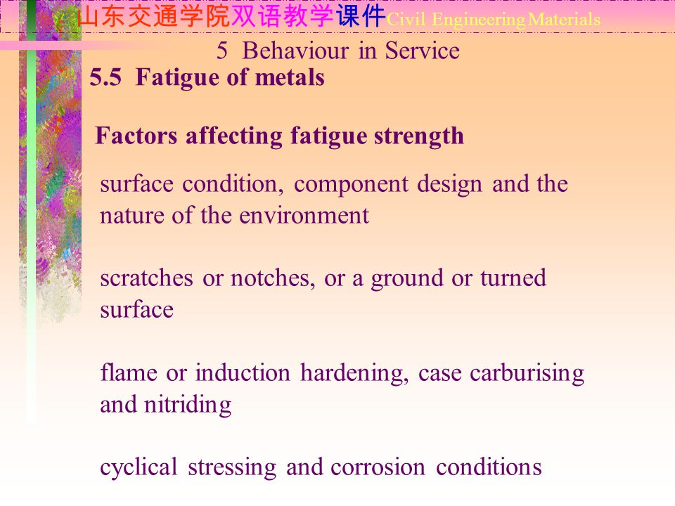山东交通学院双语教学课件 Civil Engineering Materials 5.5 Fatigue of metals Factors affecting fatigue strength 5 Behaviour in Service surface condition, component design and the nature of the environment scratches or notches, or a ground or turned surface flame or induction hardening, case carburising and nitriding cyclical stressing and corrosion conditions
