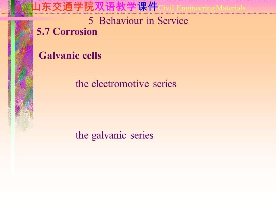 山东交通学院双语教学课件 Civil Engineering Materials 5.7 Corrosion Galvanic cells 5 Behaviour in Service the electromotive series the galvanic series