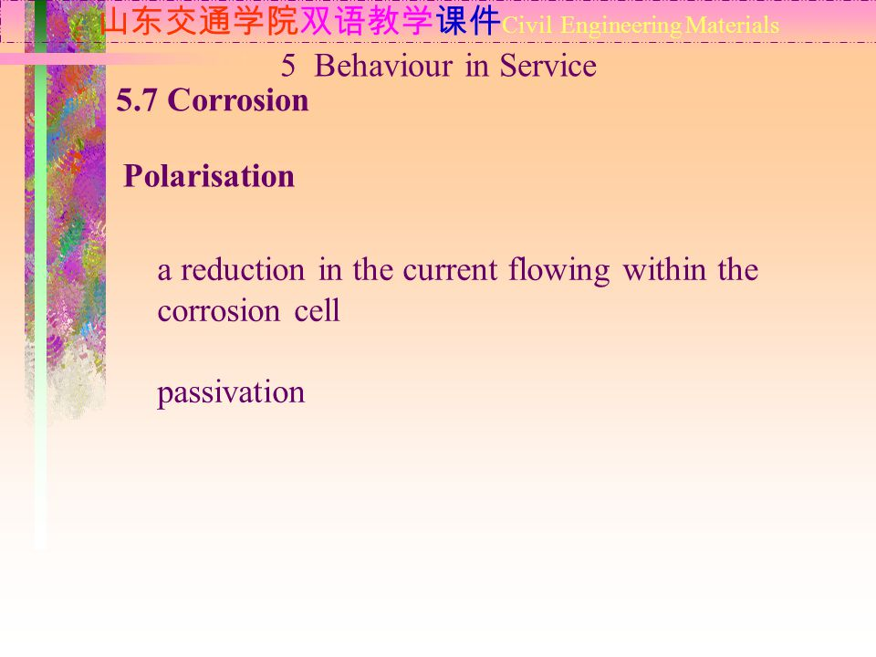 山东交通学院双语教学课件 Civil Engineering Materials 5.7 Corrosion Polarisation 5 Behaviour in Service a reduction in the current flowing within the corrosion cell passivation