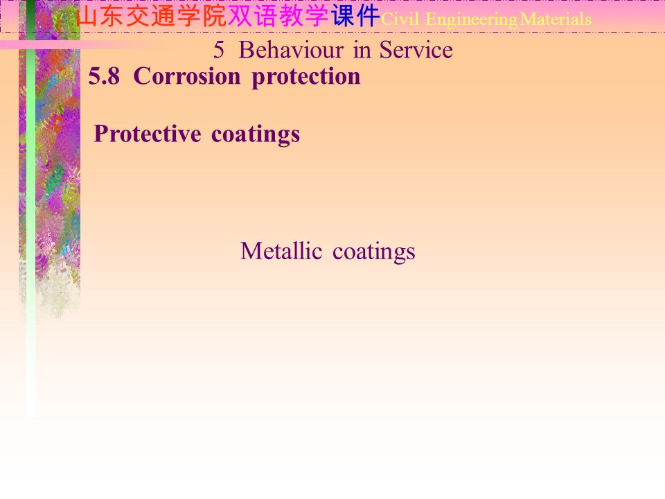 山东交通学院双语教学课件 Civil Engineering Materials 5.8 Corrosion protection Protective coatings 5 Behaviour in Service Metallic coatings