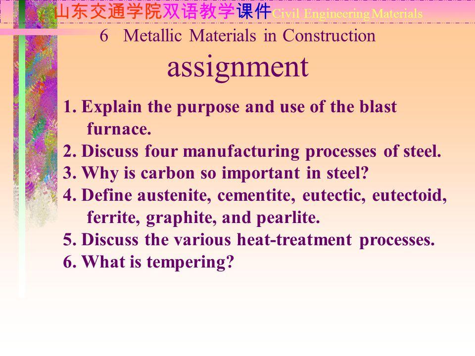 山东交通学院双语教学课件 Civil Engineering Materials 1. Explain the purpose and use of the blast furnace. 2. Discuss four manufacturing processes of steel. 3. Why