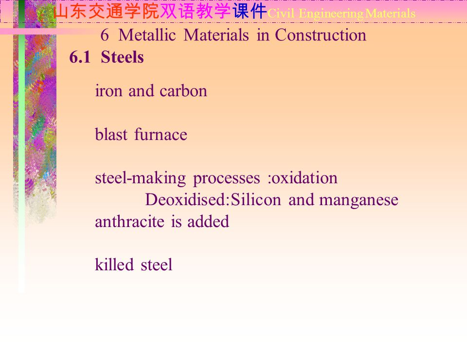 山东交通学院双语教学课件 Civil Engineering Materials 6.1 Steels 6 Metallic Materials in Construction iron and carbon blast furnace steel-making processes :oxidation Deoxidised:Silicon and manganese anthracite is added killed steel