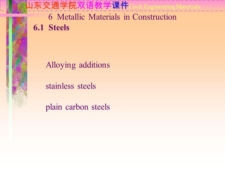 山东交通学院双语教学课件 Civil Engineering Materials 6.1 Steels 6 Metallic Materials in Construction Alloying additions stainless steels plain carbon steels