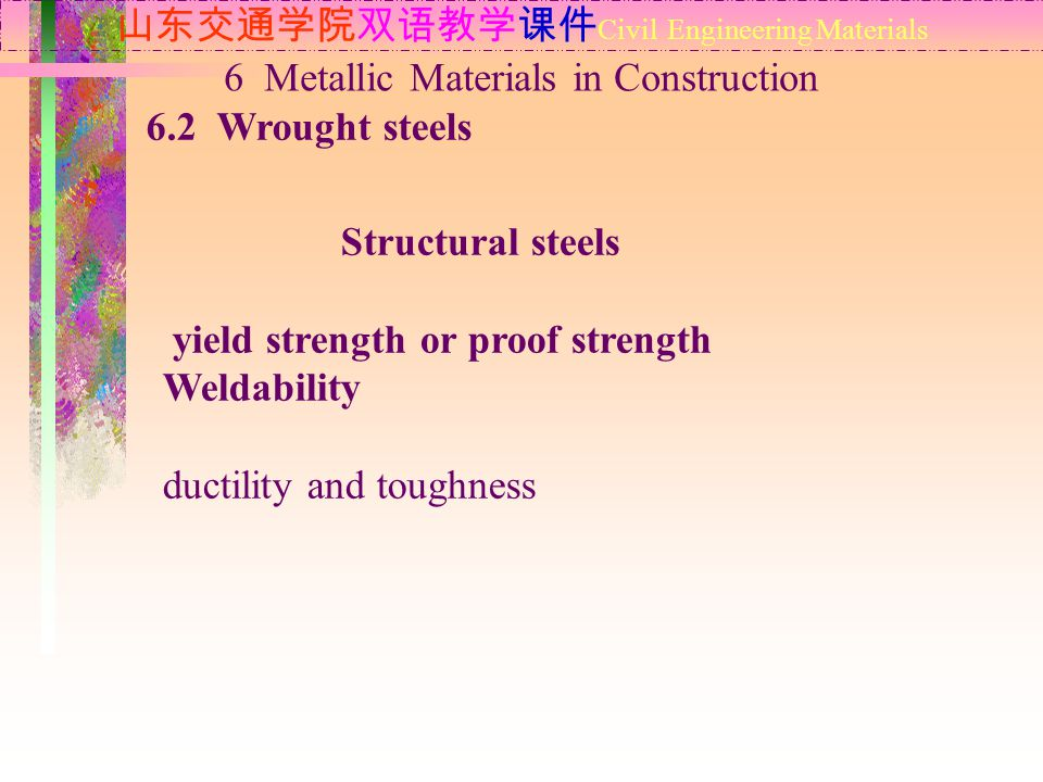 山东交通学院双语教学课件 Civil Engineering Materials 6.2 Wrought steels 6 Metallic Materials in Construction Structural steels yield strength or proof strength Weldability ductility and toughness
