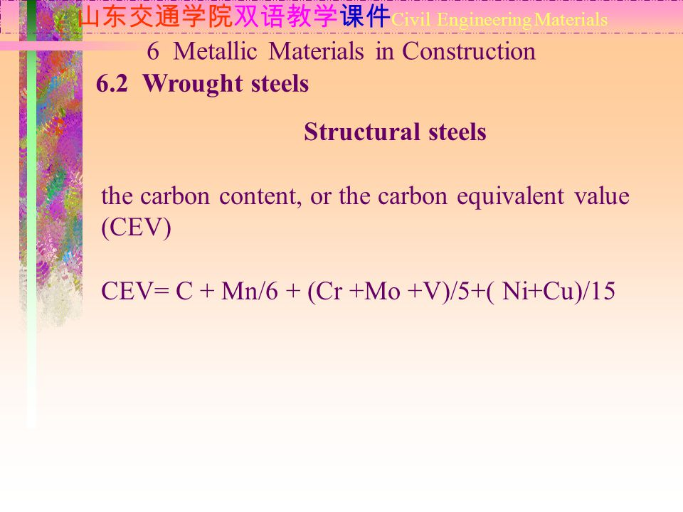 山东交通学院双语教学课件 Civil Engineering Materials 6.2 Wrought steels 6 Metallic Materials in Construction Structural steels the carbon content, or the carbon equivalent value (CEV) CEV= C + Mn/6 + (Cr +Mo +V)/5+( Ni+Cu)/15
