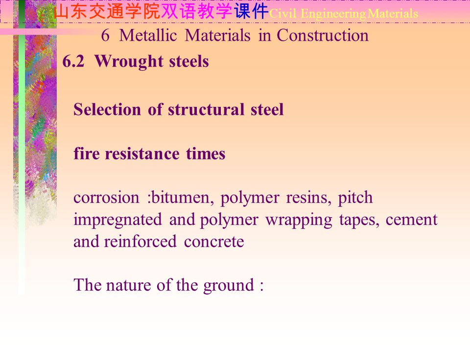 山东交通学院双语教学课件 Civil Engineering Materials 6.2 Wrought steels 6 Metallic Materials in Construction Selection of structural steel fire resistance times corrosion :bitumen, polymer resins, pitch impregnated and polymer wrapping tapes, cement and reinforced concrete The nature of the ground :