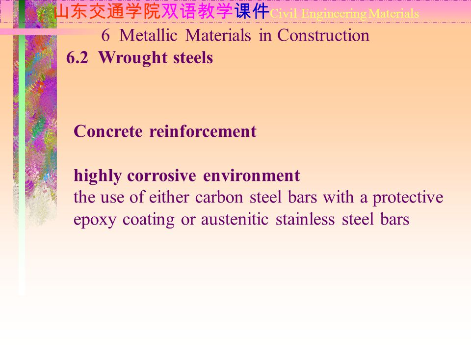 山东交通学院双语教学课件 Civil Engineering Materials 6.2 Wrought steels 6 Metallic Materials in Construction Concrete reinforcement highly corrosive environment the use of either carbon steel bars with a protective epoxy coating or austenitic stainless steel bars