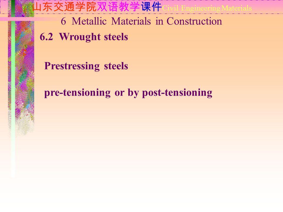 山东交通学院双语教学课件 Civil Engineering Materials 6.2 Wrought steels 6 Metallic Materials in Construction Prestressing steels pre-tensioning or by post-tension