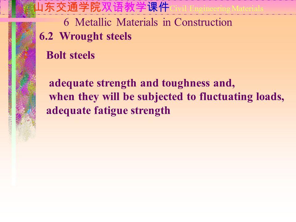 山东交通学院双语教学课件 Civil Engineering Materials 6.2 Wrought steels 6 Metallic Materials in Construction Bolt steels adequate strength and toughness and, when