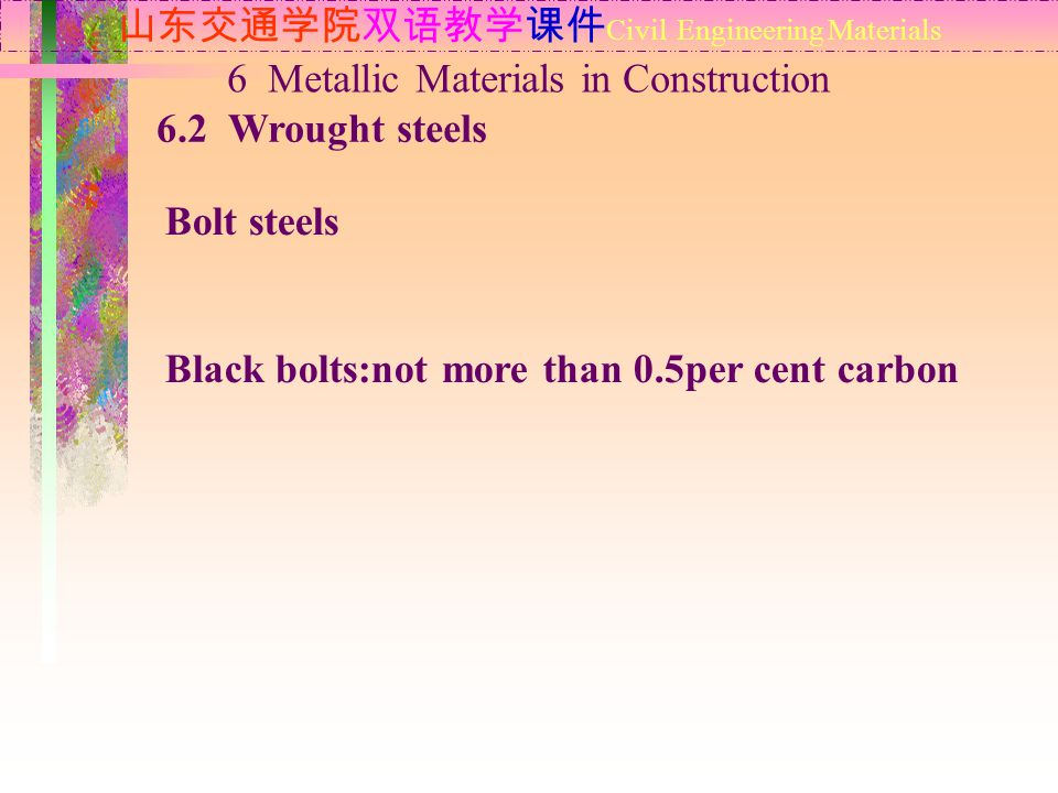 山东交通学院双语教学课件 Civil Engineering Materials 6.2 Wrought steels 6 Metallic Materials in Construction Bolt steels Black bolts:not more than 0.5per cent carbon