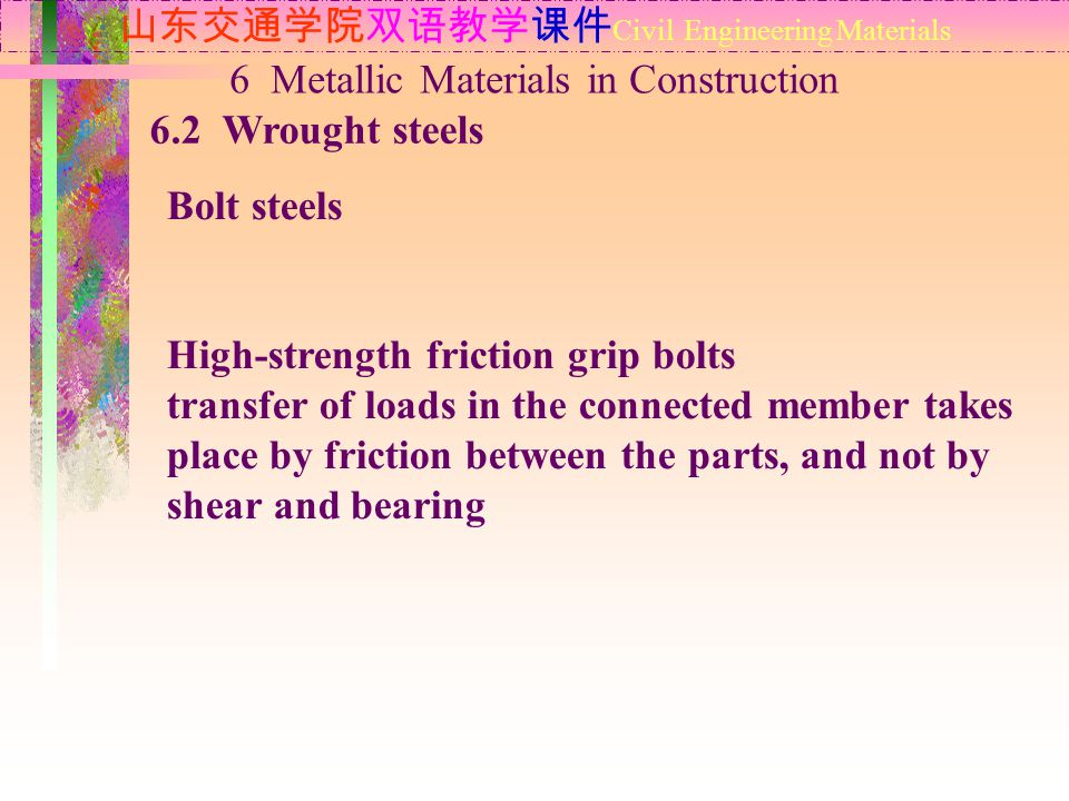 山东交通学院双语教学课件 Civil Engineering Materials 6.2 Wrought steels 6 Metallic Materials in Construction Bolt steels High-strength friction grip bolts transfer of loads in the connected member takes place by friction between the parts, and not by shear and bearing