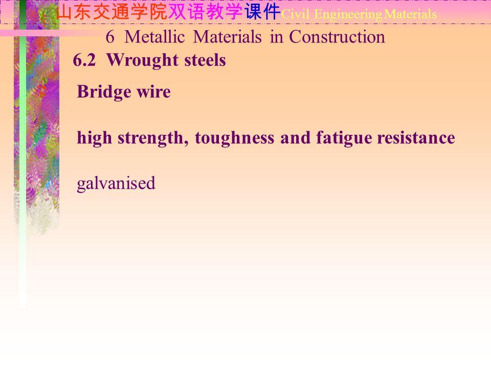 山东交通学院双语教学课件 Civil Engineering Materials 6.2 Wrought steels 6 Metallic Materials in Construction Bridge wire high strength, toughness and fatigue resi
