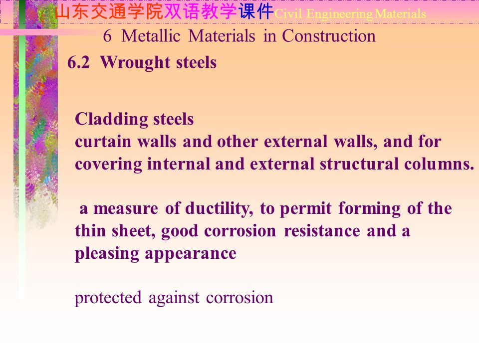 山东交通学院双语教学课件 Civil Engineering Materials 6.2 Wrought steels 6 Metallic Materials in Construction Cladding steels curtain walls and other external walls, and for covering internal and external structural columns.