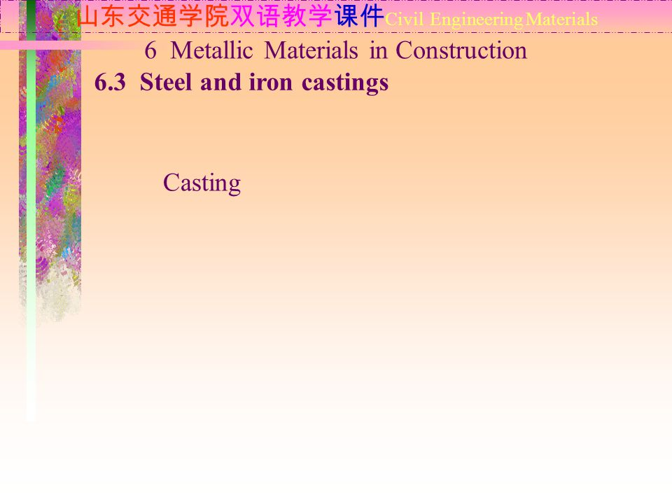 山东交通学院双语教学课件 Civil Engineering Materials 6.3 Steel and iron castings 6 Metallic Materials in Construction Casting