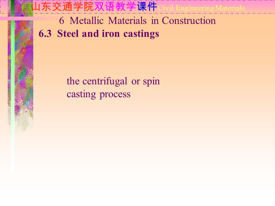山东交通学院双语教学课件 Civil Engineering Materials 6.3 Steel and iron castings 6 Metallic Materials in Construction the centrifugal or spin casting process