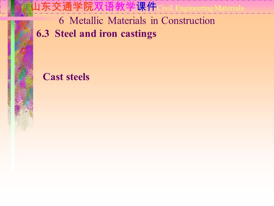 山东交通学院双语教学课件 Civil Engineering Materials 6.3 Steel and iron castings 6 Metallic Materials in Construction Cast steels