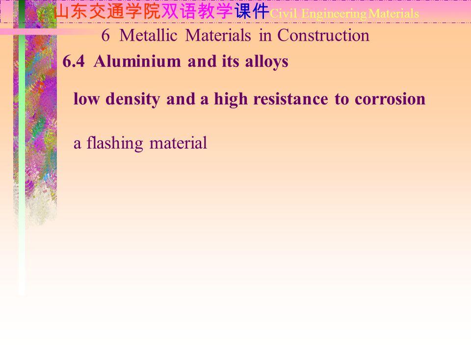 山东交通学院双语教学课件 Civil Engineering Materials 6.4 Aluminium and its alloys 6 Metallic Materials in Construction low density and a high resistance to corros
