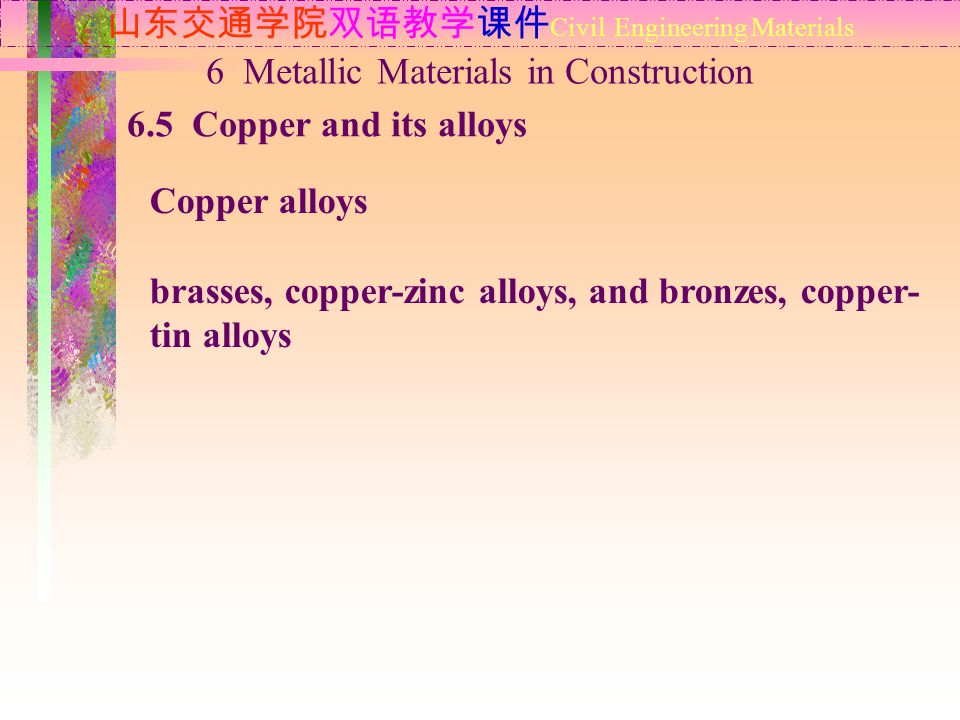 山东交通学院双语教学课件 Civil Engineering Materials 6.5 Copper and its alloys 6 Metallic Materials in Construction Copper alloys brasses, copper-zinc alloys, and bronzes, copper- tin alloys