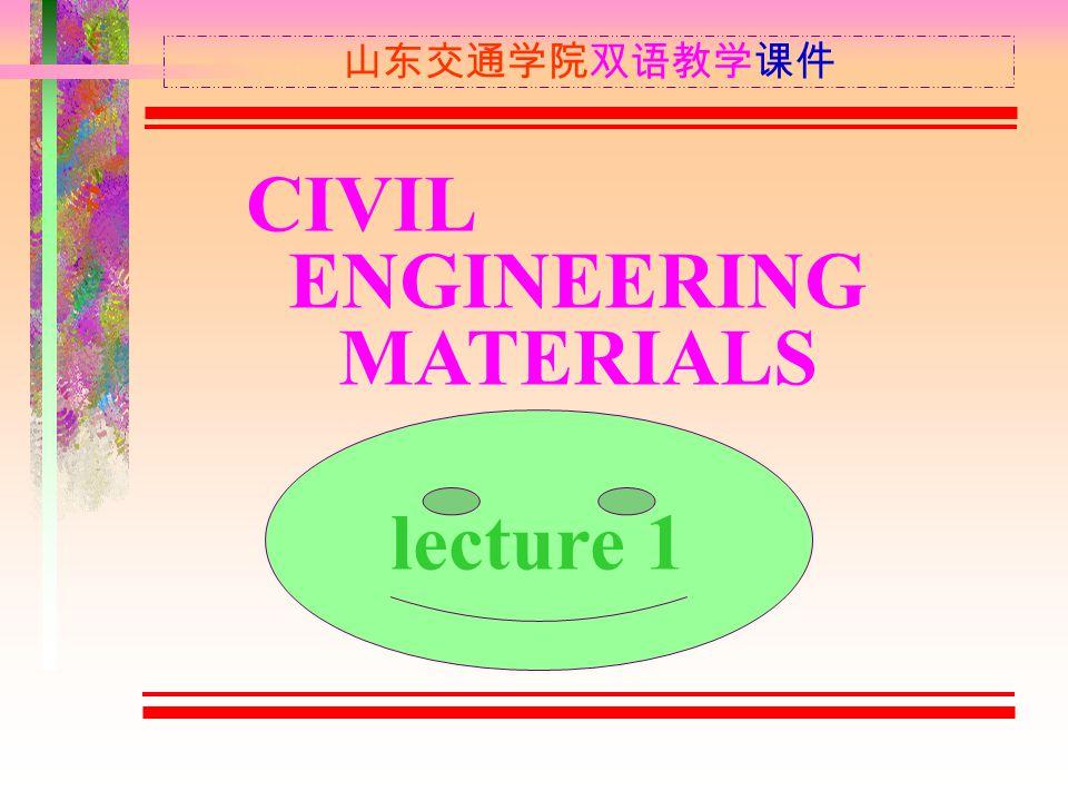 CIVIL ENGINEERING MATERIALS 山东交通学院双语教学课件 lecture 1